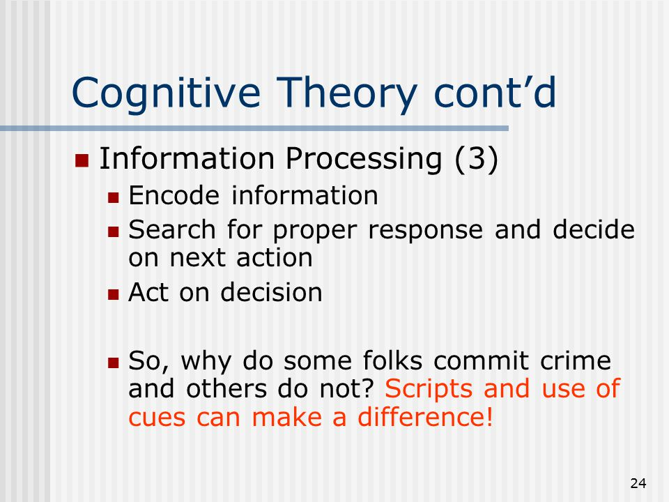 24 Cognitive Theory cont'd Information Processing (3) Encode information Search for proper response and decide on next action Act on decision So, why