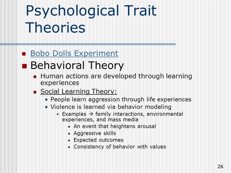 26 Psychological Trait Theories Bobo Dolls Experiment Behavioral Theory Human actions are developed through learning experiences Social Learning Theor