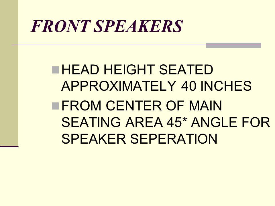 FRONT SPEAKERS HEAD HEIGHT SEATED APPROXIMATELY 40 INCHES FROM CENTER OF MAIN SEATING AREA 45* ANGLE FOR SPEAKER SEPERATION