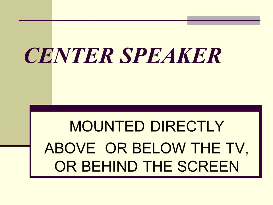 CENTER SPEAKER MOUNTED DIRECTLY ABOVE OR BELOW THE TV, OR BEHIND THE SCREEN