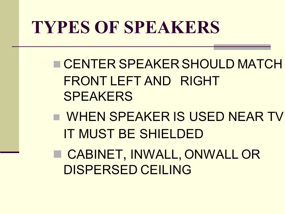 TYPES OF SPEAKERS CENTER SPEAKER SHOULD MATCH FRONT LEFT AND RIGHT SPEAKERS WHEN SPEAKER IS USED NEAR TV IT MUST BE SHIELDED CABINET, INWALL, ONWALL OR DISPERSED CEILING
