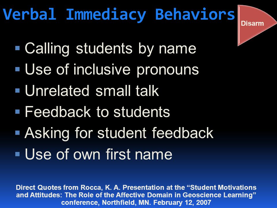 Verbal Immediacy Behaviors  Calling students by name  Use of inclusive pronouns  Unrelated small talk  Feedback to students  Asking for student feedback  Use of own first name Disarm Direct Quotes from Rocca, K.