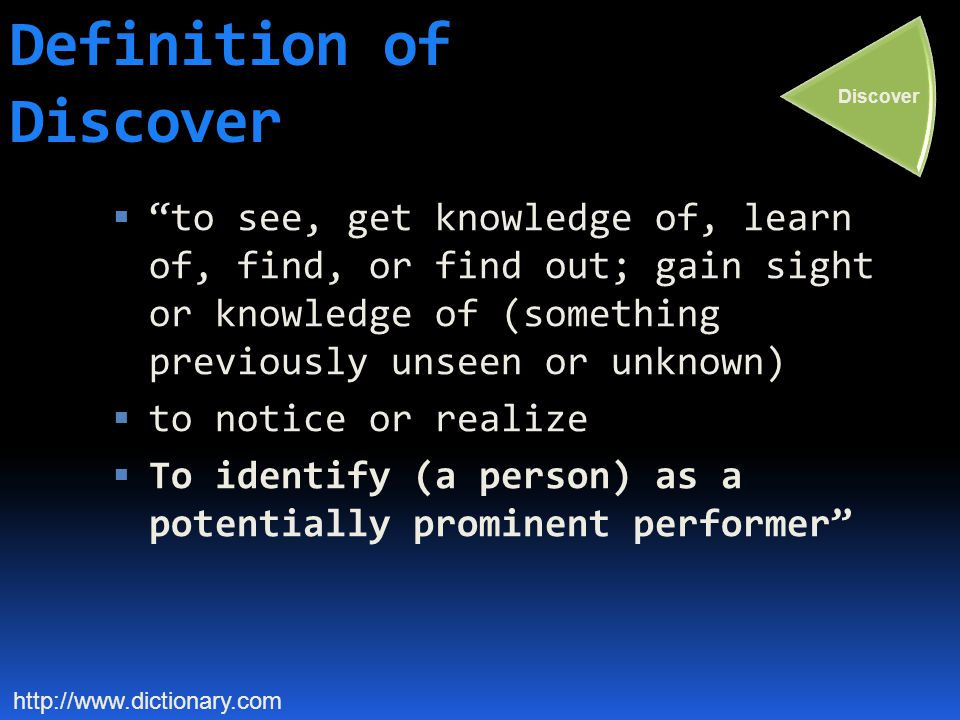 Definition of Discover  to see, get knowledge of, learn of, find, or find out; gain sight or knowledge of (something previously unseen or unknown)  to notice or realize  To identify (a person) as a potentially prominent performer http://www.dictionary.com Discover