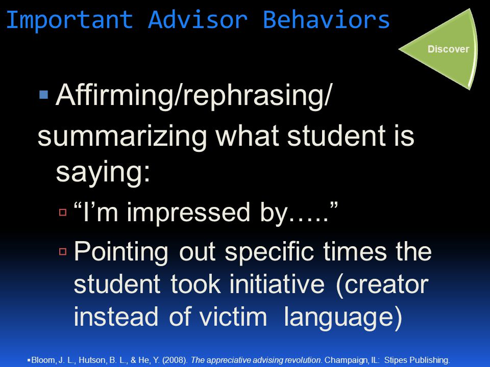Important Advisor Behaviors  Affirming/rephrasing/ summarizing what student is saying:  I'm impressed by…..  Pointing out specific times the student took initiative (creator instead of victim language) Discover  Bloom, J.