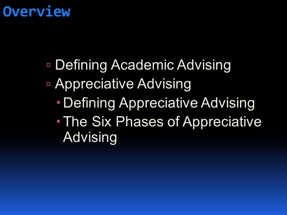 Overview  Defining Academic Advising  Appreciative Advising  Defining Appreciative Advising  The Six Phases of Appreciative Advising