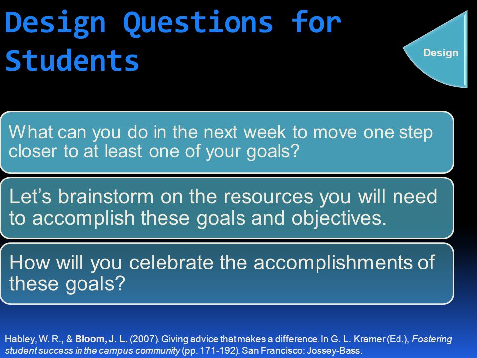 Design Questions for Students What can you do in the next week to move one step closer to at least one of your goals? Let's brainstorm on the resource