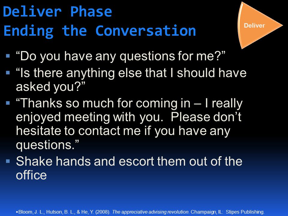 Deliver Phase Ending the Conversation  Do you have any questions for me  Is there anything else that I should have asked you  Thanks so much for coming in – I really enjoyed meeting with you.