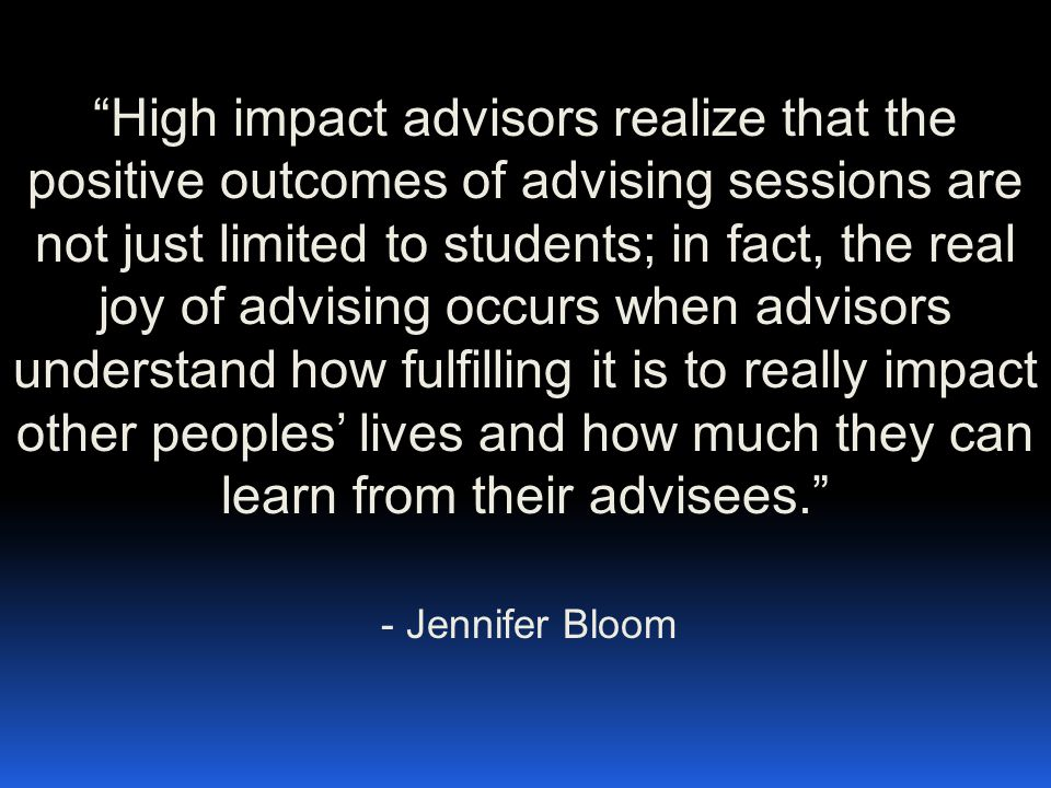 High impact advisors realize that the positive outcomes of advising sessions are not just limited to students; in fact, the real joy of advising occurs when advisors understand how fulfilling it is to really impact other peoples' lives and how much they can learn from their advisees. - Jennifer Bloom