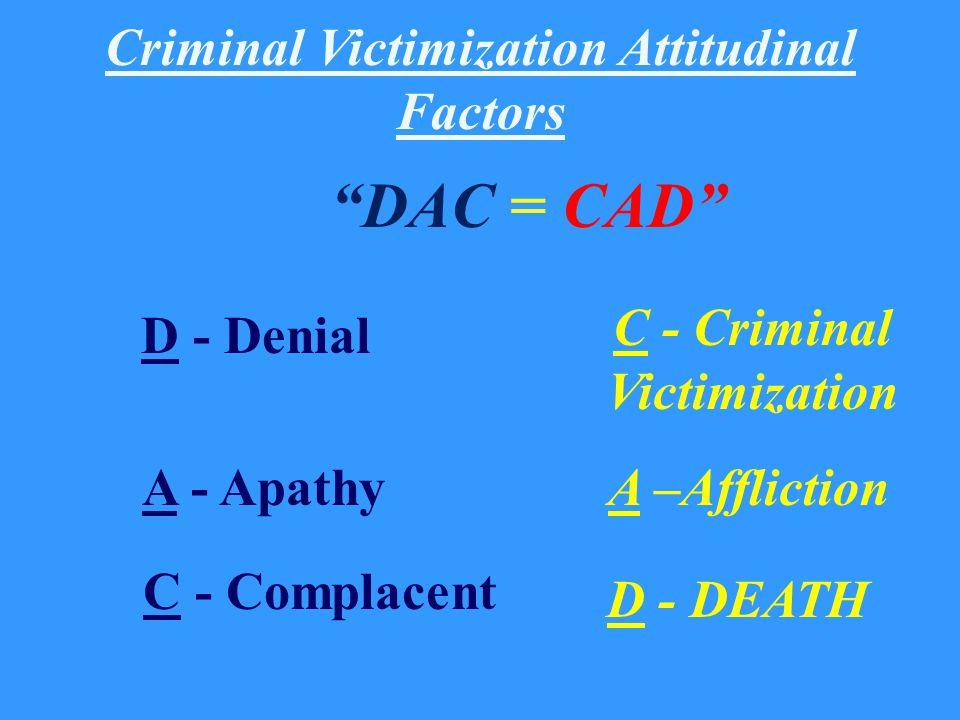 Criminal Victimization Attitudinal Factors DAC = CAD D - Denial A - Apathy C - Complacent D - DEATH C - Criminal Victimization A –Affliction
