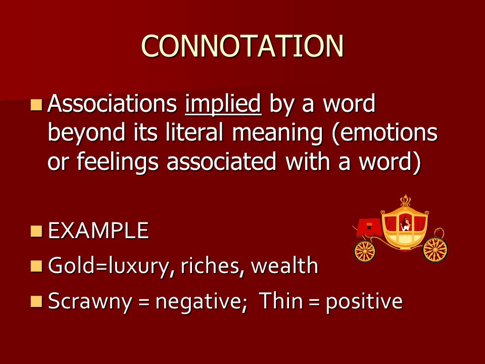 CONNOTATION Associations implied by a word beyond its literal meaning (emotions or feelings associated with a word) Associations implied by a word bey