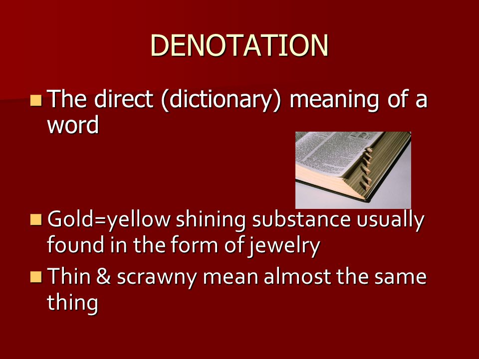 DENOTATION The direct (dictionary) meaning of a word The direct (dictionary) meaning of a word Gold=yellow shining substance usually found in the form