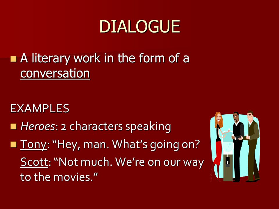 DIALOGUE A literary work in the form of a conversation A literary work in the form of a conversationEXAMPLES Heroes: 2 characters speaking Heroes: 2 c