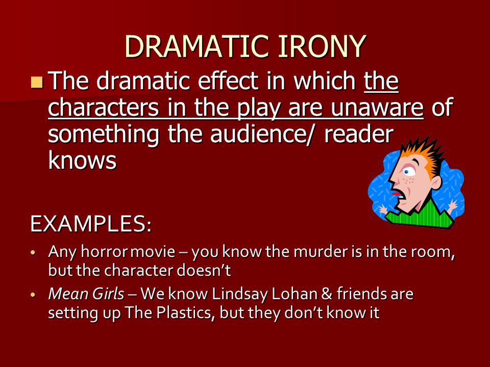 DRAMATIC IRONY The dramatic effect in which the characters in the play are unaware of something the audience/ reader knows The dramatic effect in whic