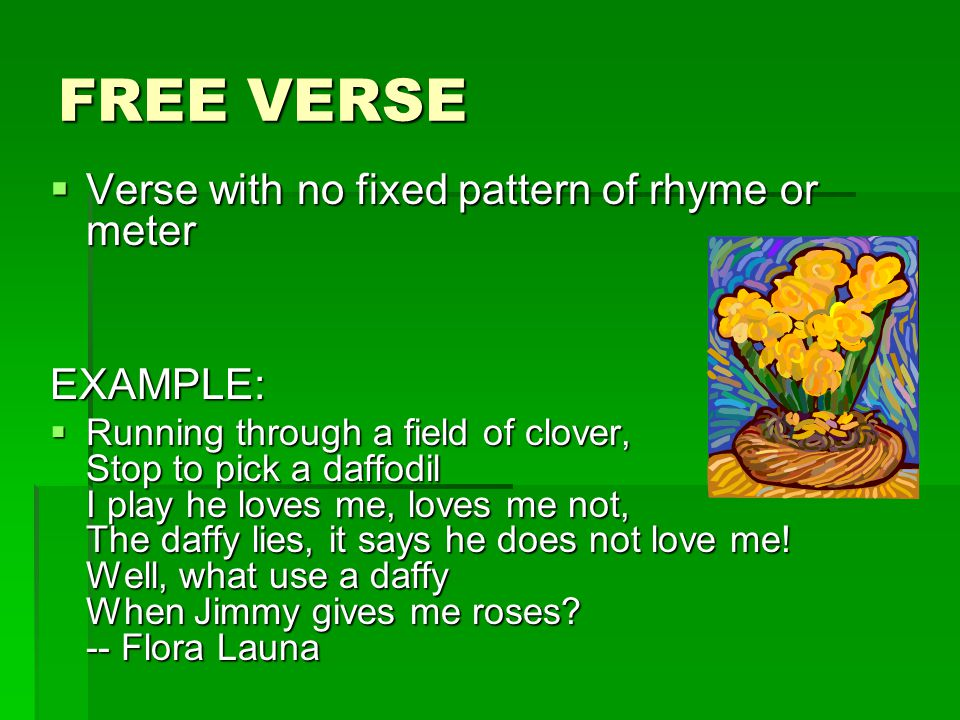 FREE VERSE  Verse with no fixed pattern of rhyme or meter EXAMPLE:  Running through a field of clover, Stop to pick a daffodil I play he loves me, l