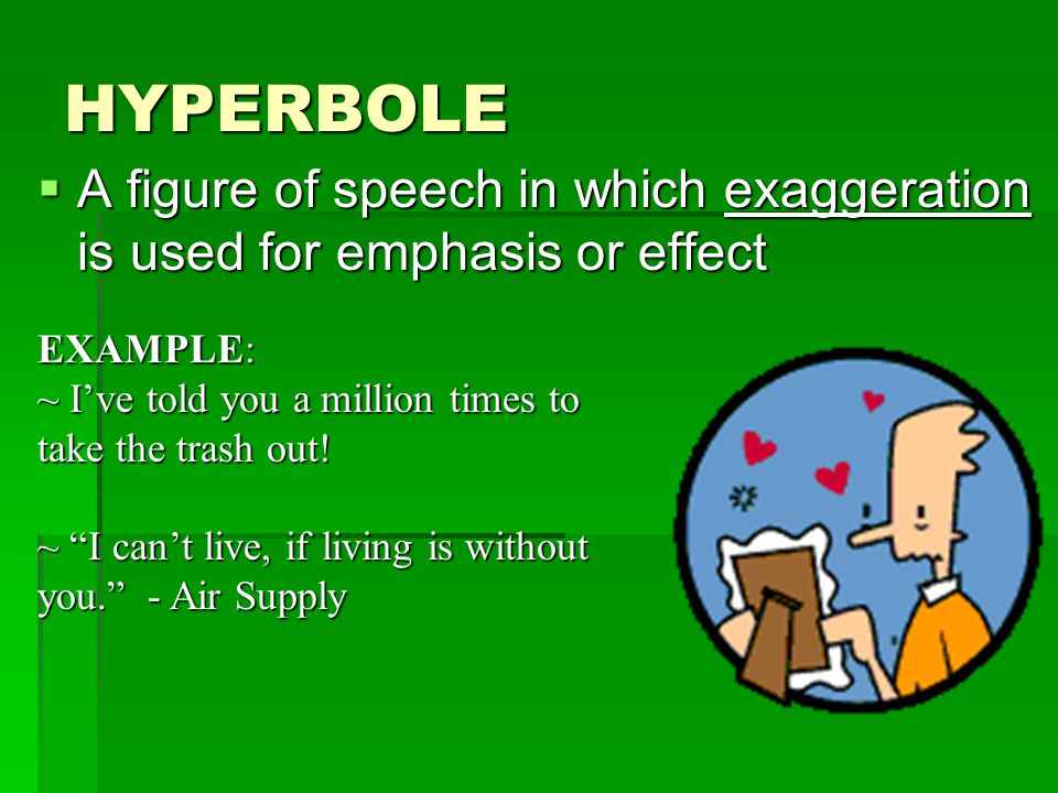 HYPERBOLE  A figure of speech in which exaggeration is used for emphasis or effect EXAMPLE: ~ I've told you a million times to take the trash out! ~