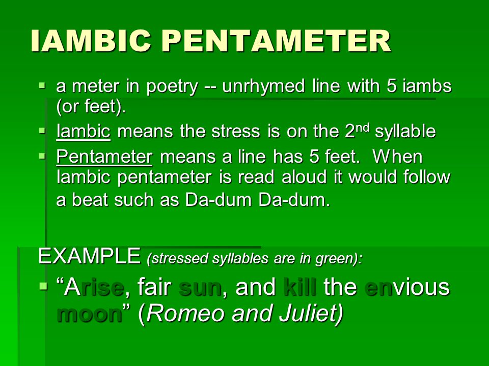 IAMBIC PENTAMETER  a meter in poetry -- unrhymed line with 5 iambs (or feet).  Iambic means the stress is on the 2 nd syllable  Pentameter means a