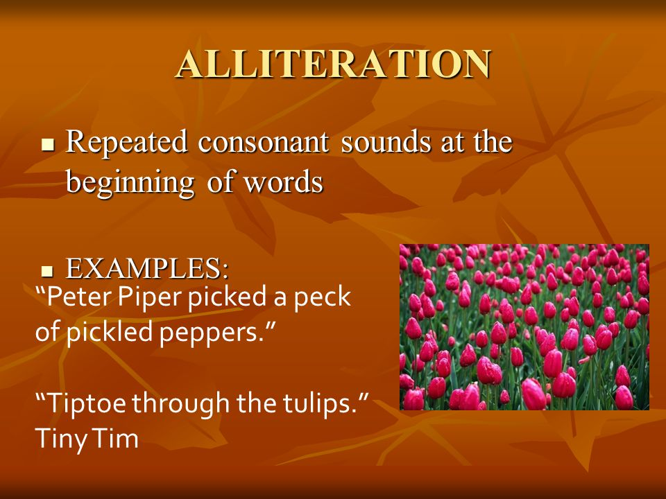 "ALLITERATION Repeated consonant sounds at the beginning of words Repeated consonant sounds at the beginning of words EXAMPLES: EXAMPLES: ""Peter Piper"
