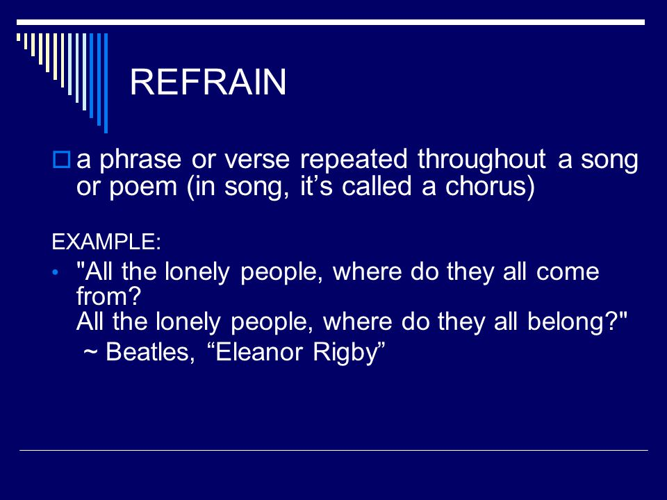 REFRAIN  a phrase or verse repeated throughout a song or poem (in song, it's called a chorus) EXAMPLE: