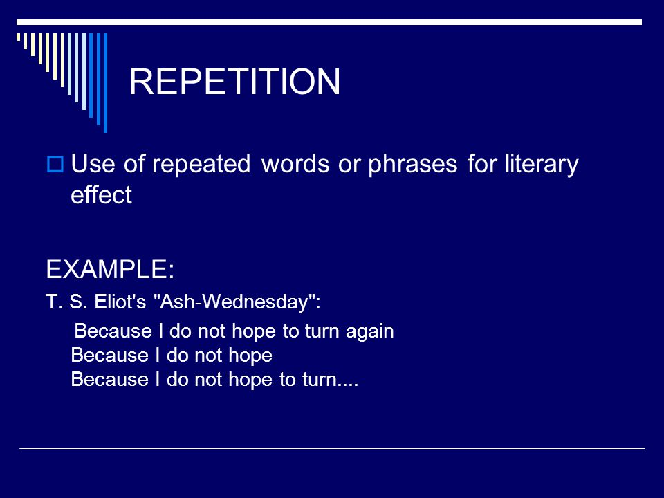 REPETITION  Use of repeated words or phrases for literary effect EXAMPLE: T. S. Eliot's