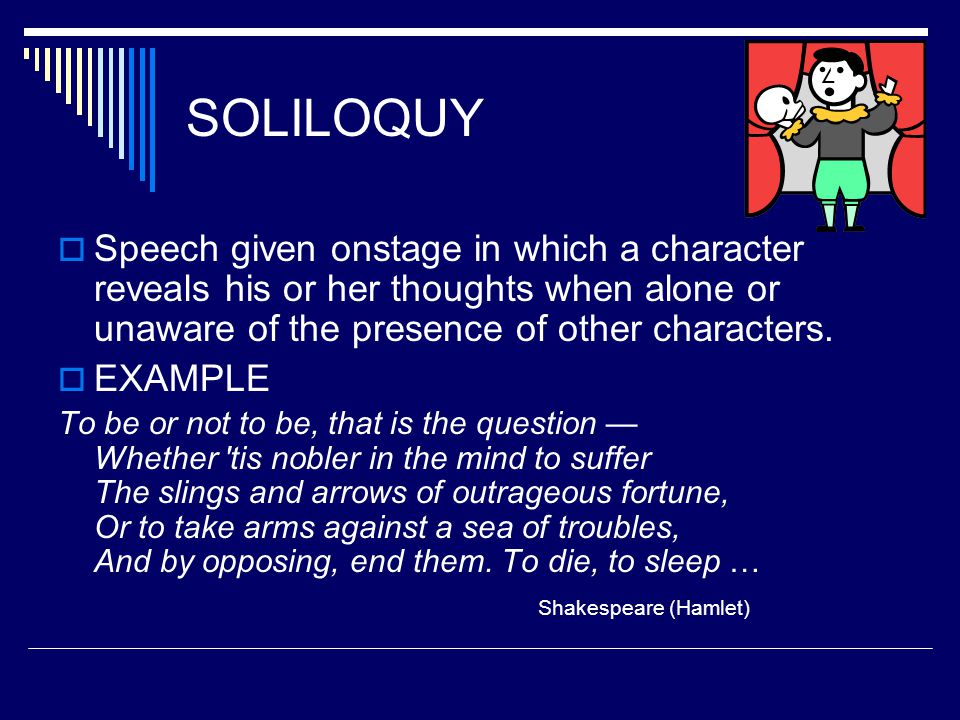 SOLILOQUY  Speech given onstage in which a character reveals his or her thoughts when alone or unaware of the presence of other characters.  EXAMPLE