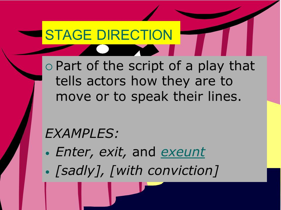 STAGE DIRECTION  Part of the script of a play that tells actors how they are to move or to speak their lines. EXAMPLES: Enter, exit, and exeuntexeunt