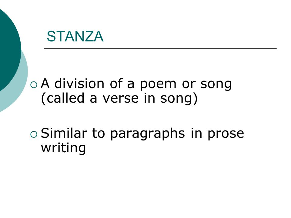 STANZA  A division of a poem or song (called a verse in song)  Similar to paragraphs in prose writing
