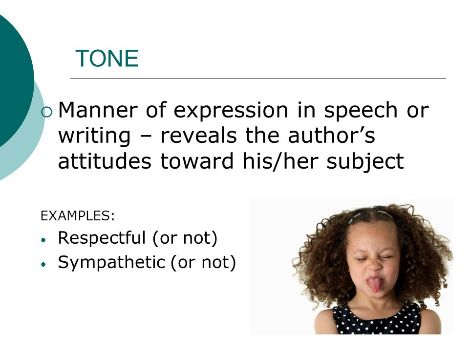 TONE  Manner of expression in speech or writing – reveals the author's attitudes toward his/her subject EXAMPLES: Respectful (or not) Sympathetic (or