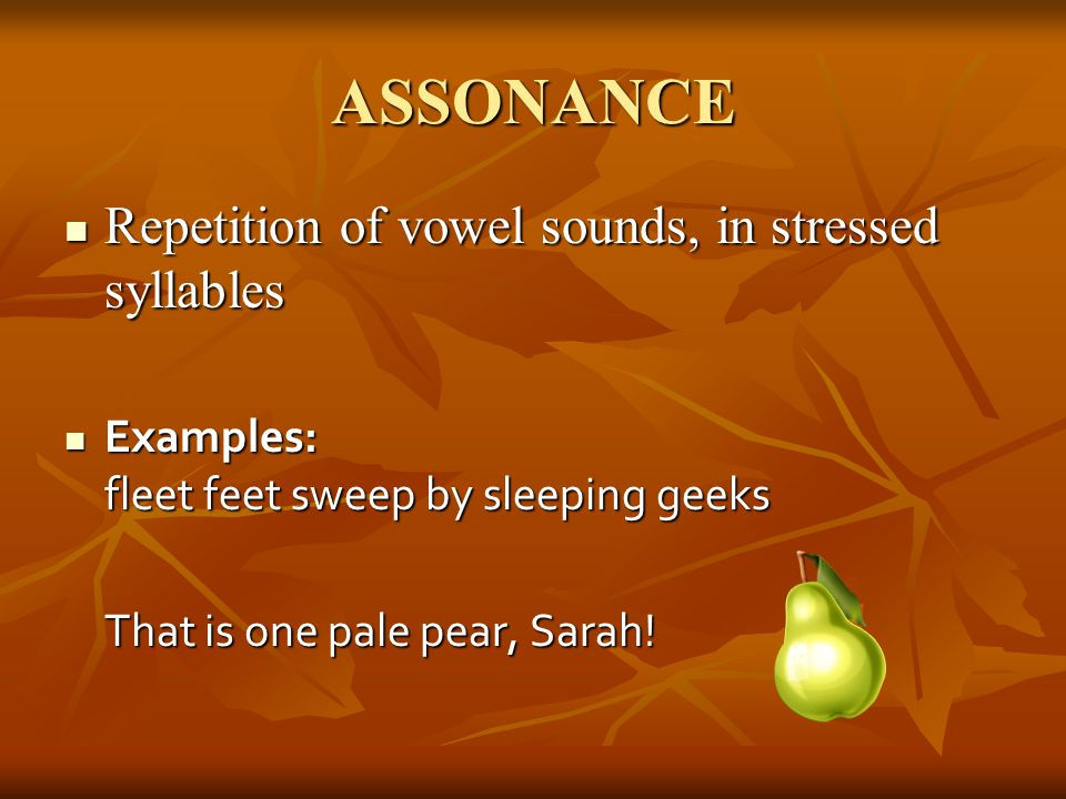 ASSONANCE Repetition of vowel sounds, in stressed syllables Repetition of vowel sounds, in stressed syllables Examples: fleet feet sweep by sleeping g