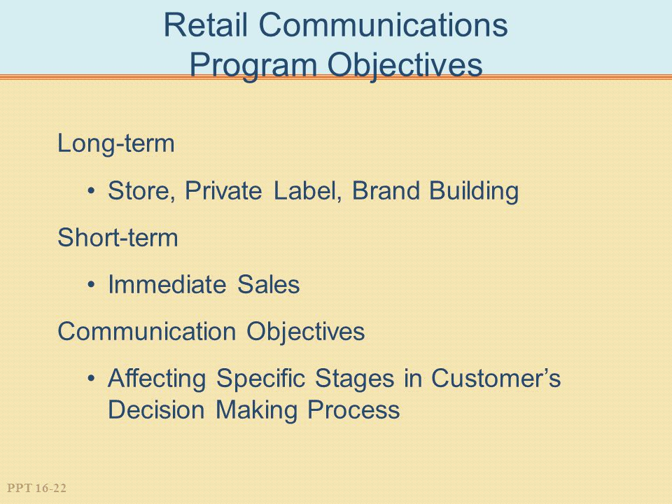 PPT 16-22 Retail Communications Program Objectives Long-term Store, Private Label, Brand Building Short-term Immediate Sales Communication Objectives Affecting Specific Stages in Customer's Decision Making Process