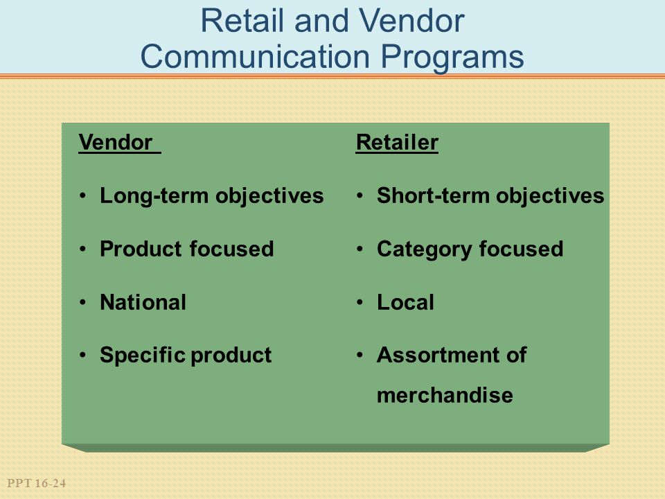 PPT 16-24 Retail and Vendor Communication Programs Vendor Long-term objectives Product focused National Specific product Retailer Short-term objectives Category focused Local Assortment of merchandise