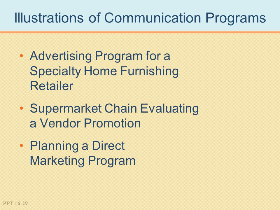PPT 16-29 Illustrations of Communication Programs Advertising Program for a Specialty Home Furnishing Retailer Supermarket Chain Evaluating a Vendor Promotion Planning a Direct Marketing Program