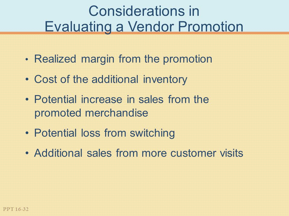 PPT 16-32 Considerations in Evaluating a Vendor Promotion Realized margin from the promotion Cost of the additional inventory Potential increase in sales from the promoted merchandise Potential loss from switching Additional sales from more customer visits