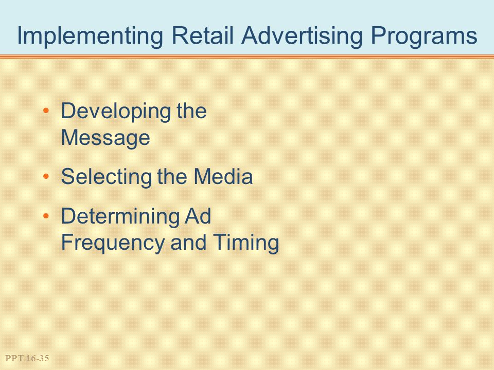 PPT 16-35 Implementing Retail Advertising Programs Developing the Message Selecting the Media Determining Ad Frequency and Timing