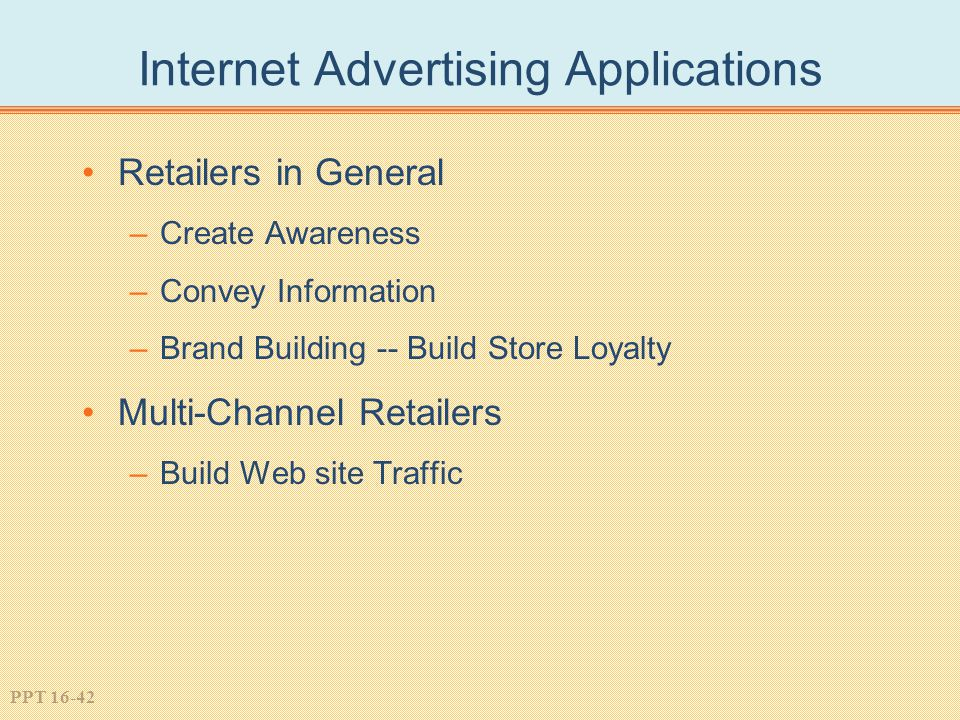 PPT 16-42 Internet Advertising Applications Retailers in General –Create Awareness –Convey Information –Brand Building -- Build Store Loyalty Multi-Channel Retailers –Build Web site Traffic