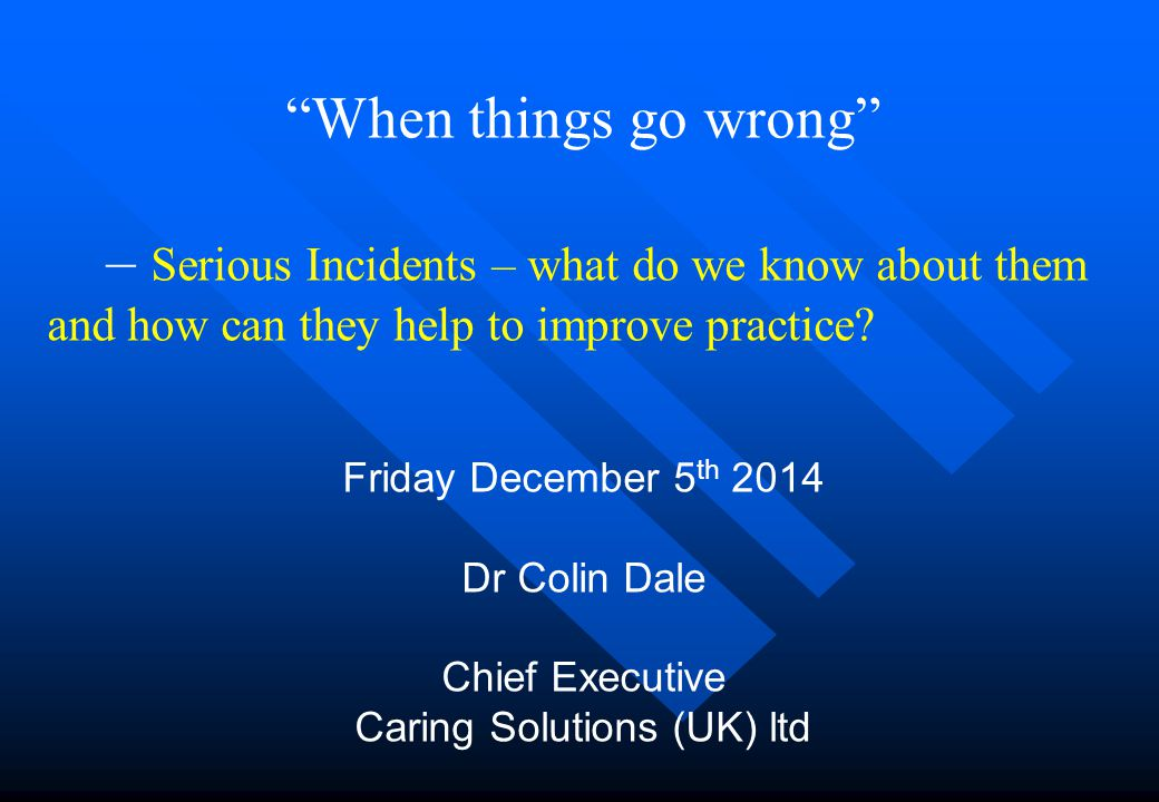 When things go wrong – Serious Incidents – what do we know about them and how can they help to improve practice.