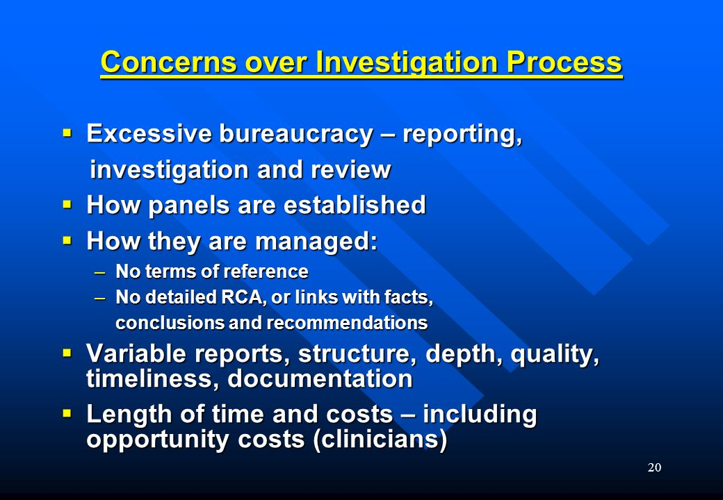 20 Concerns over Investigation Process  Excessive bureaucracy – reporting, investigation and review investigation and review  How panels are established  How they are managed: –No terms of reference –No detailed RCA, or links with facts, conclusions and recommendations conclusions and recommendations  Variable reports, structure, depth, quality, timeliness, documentation  Length of time and costs – including opportunity costs (clinicians)