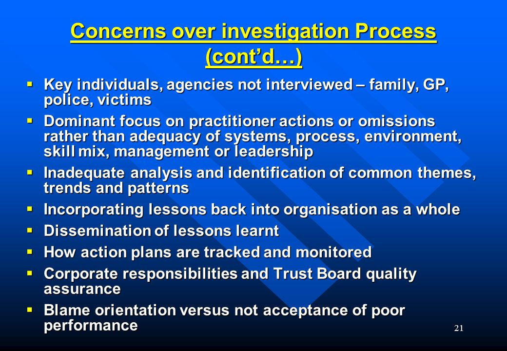 21 Concerns over investigation Process (cont'd…)  Key individuals, agencies not interviewed – family, GP, police, victims  Dominant focus on practitioner actions or omissions rather than adequacy of systems, process, environment, skill mix, management or leadership  Inadequate analysis and identification of common themes, trends and patterns  Incorporating lessons back into organisation as a whole  Dissemination of lessons learnt  How action plans are tracked and monitored  Corporate responsibilities and Trust Board quality assurance  Blame orientation versus not acceptance of poor performance