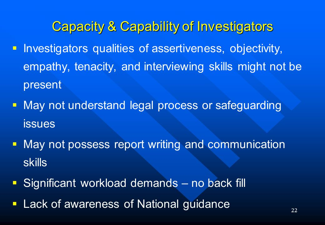 22 Capacity & Capability of Investigators   Investigators qualities of assertiveness, objectivity, empathy, tenacity, and interviewing skills might not be present   May not understand legal process or safeguarding issues   May not possess report writing and communication skills   Significant workload demands – no back fill   Lack of awareness of National guidance