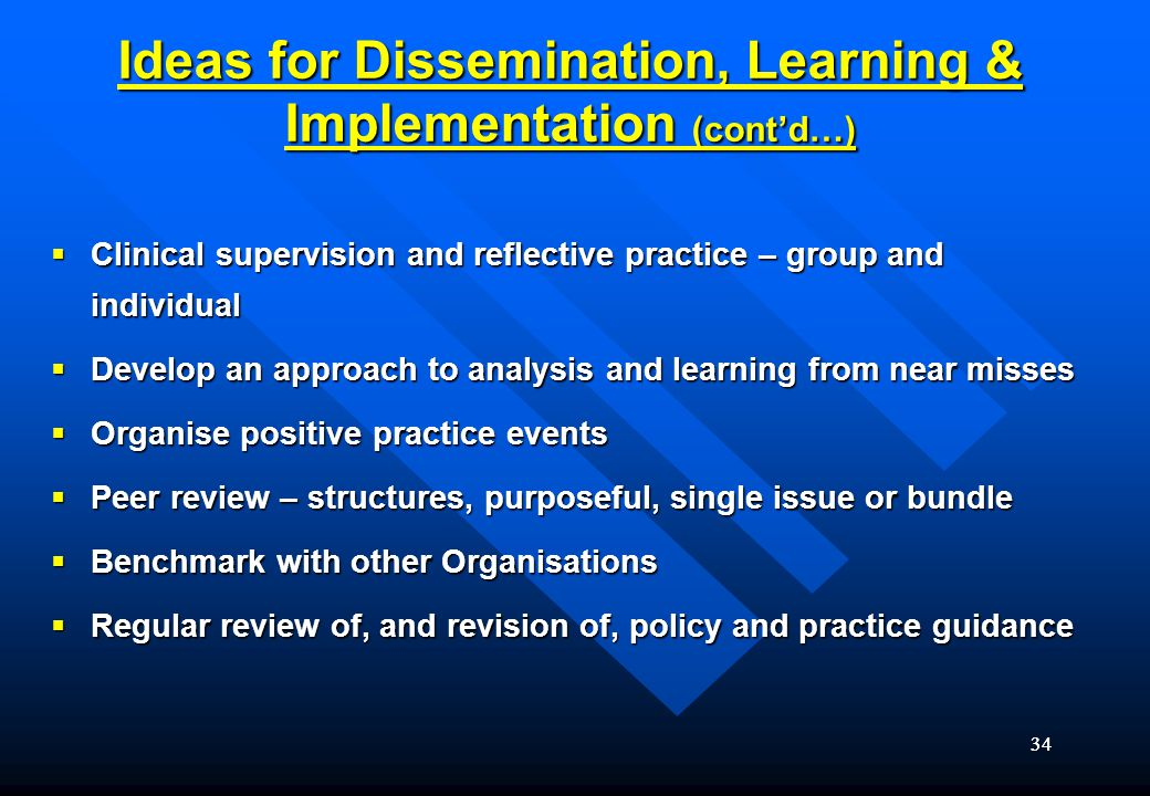 34 Ideas for Dissemination, Learning & Implementation (cont'd…)  Clinical supervision and reflective practice – group and individual  Develop an approach to analysis and learning from near misses  Organise positive practice events  Peer review – structures, purposeful, single issue or bundle  Benchmark with other Organisations  Regular review of, and revision of, policy and practice guidance