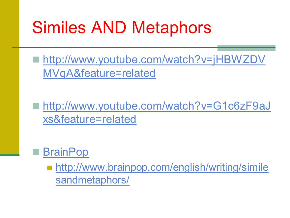 Similes AND Metaphors http://www.youtube.com/watch?v=jHBWZDV MVqA&feature=related http://www.youtube.com/watch?v=jHBWZDV MVqA&feature=related http://www.youtube.com/watch?v=G1c6zF9aJ xs&feature=related http://www.youtube.com/watch?v=G1c6zF9aJ xs&feature=related BrainPop http://www.brainpop.com/english/writing/simile sandmetaphors/ http://www.brainpop.com/english/writing/simile sandmetaphors/