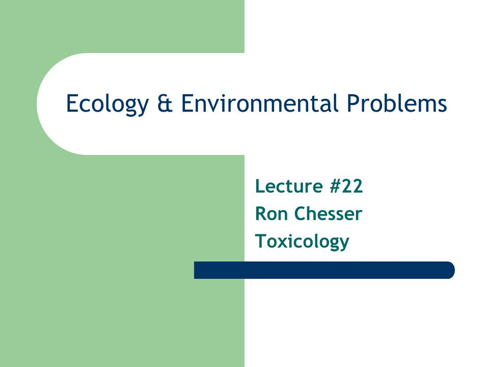 Ecology & Environmental Problems Lecture #22 Ron Chesser Toxicology