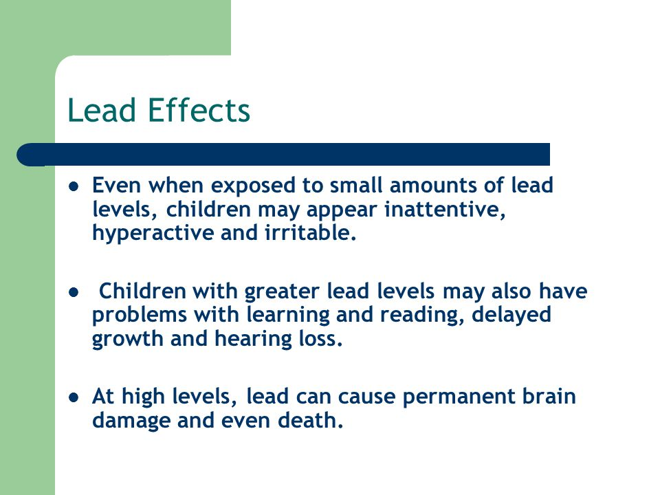Lead Effects Even when exposed to small amounts of lead levels, children may appear inattentive, hyperactive and irritable.