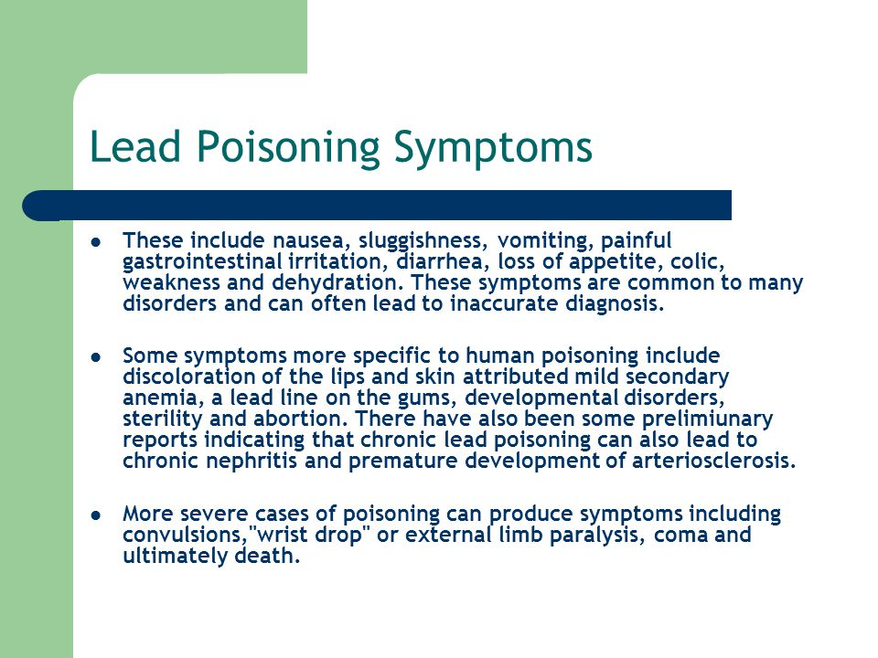Lead Poisoning Symptoms These include nausea, sluggishness, vomiting, painful gastrointestinal irritation, diarrhea, loss of appetite, colic, weakness and dehydration.