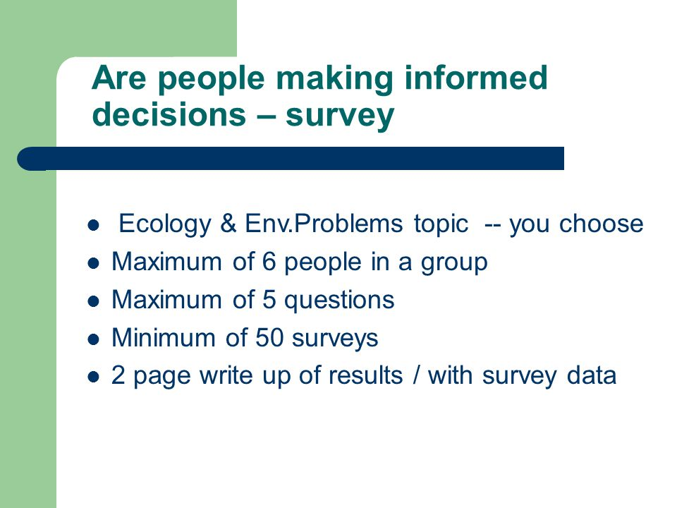 Are people making informed decisions – survey Ecology & Env.Problems topic -- you choose Maximum of 6 people in a group Maximum of 5 questions Minimum of 50 surveys 2 page write up of results / with survey data