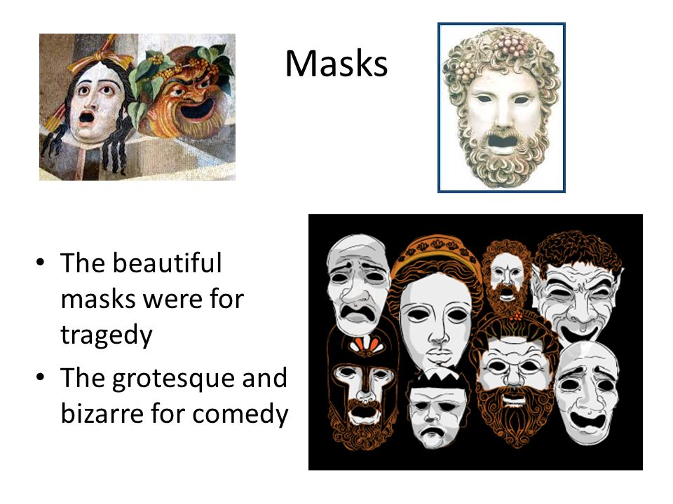 Masks The beautiful masks were for tragedy The grotesque and bizarre for comedy