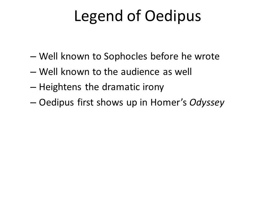 Legend of Oedipus – Well known to Sophocles before he wrote – Well known to the audience as well – Heightens the dramatic irony – Oedipus first shows