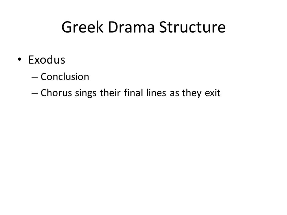 Greek Drama Structure Exodus – Conclusion – Chorus sings their final lines as they exit