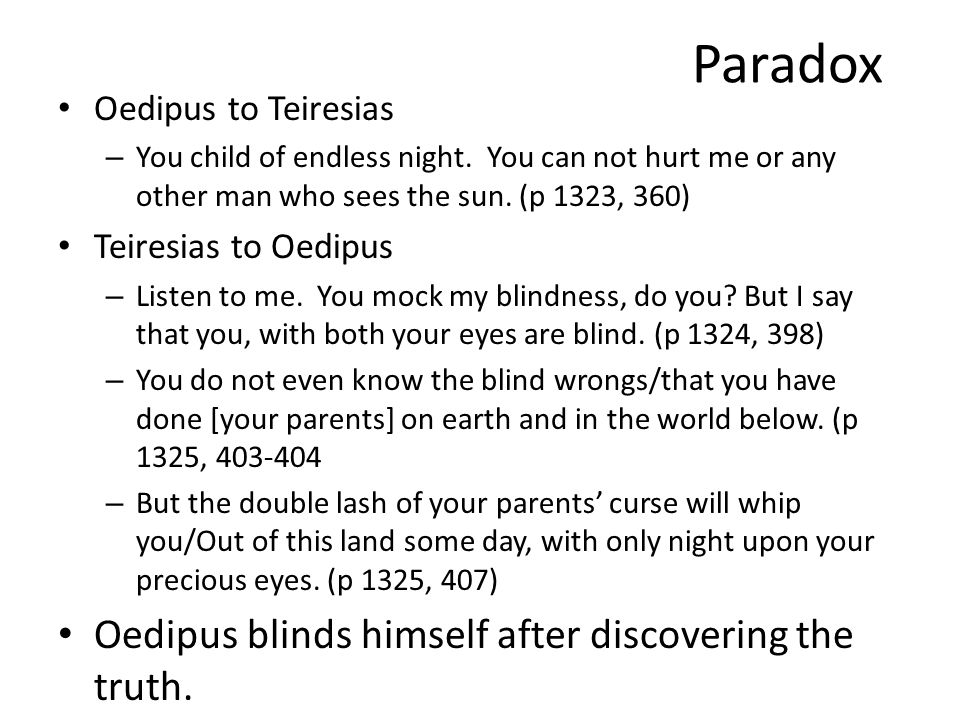 Paradox Oedipus to Teiresias – You child of endless night. You can not hurt me or any other man who sees the sun. (p 1323, 360) Teiresias to Oedipus –