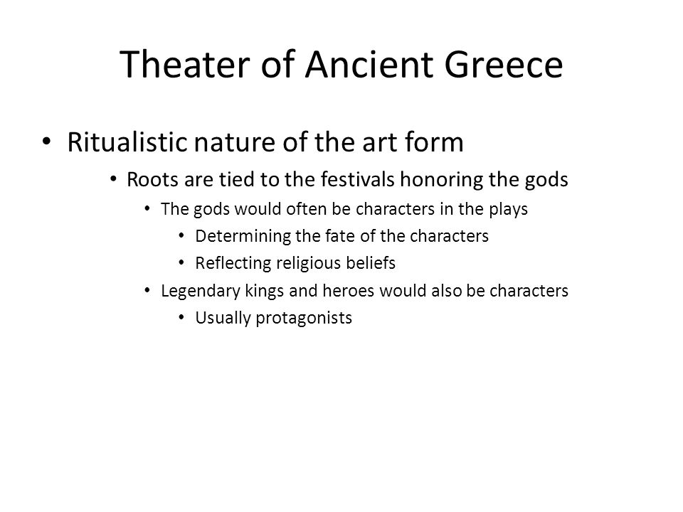 Theater of Ancient Greece Ritualistic nature of the art form Roots are tied to the festivals honoring the gods The gods would often be characters in t
