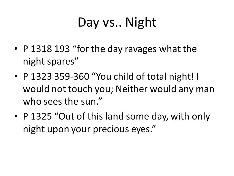 "Day vs.. Night P 1318 193 ""for the day ravages what the night spares"" P 1323 359-360 ""You child of total night! I would not touch you; Neither would a"